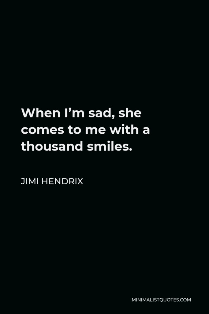 Jimi Hendrix Quote - When I'm sad, she comes to me with a thousand smiles.