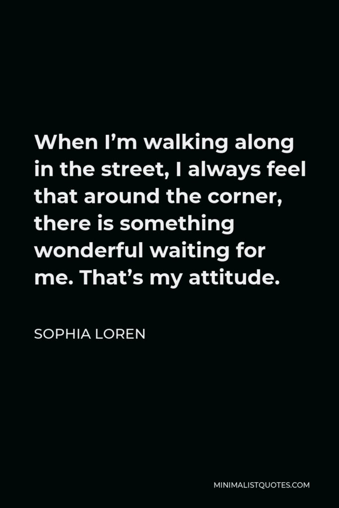 Sophia Loren Quote - When I'm walking along in the street, I always feel that around the corner, there is something wonderful waiting for me. That's my attitude.