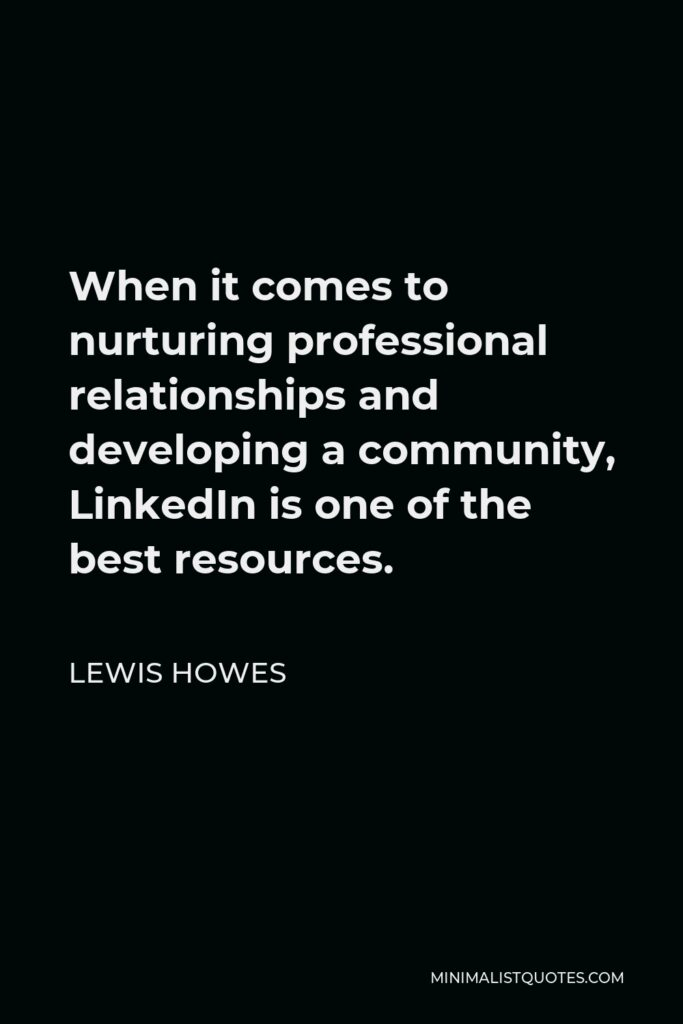 Lewis Howes Quote - When it comes to nurturing professional relationships and developing a community, LinkedIn is one of the best resources.