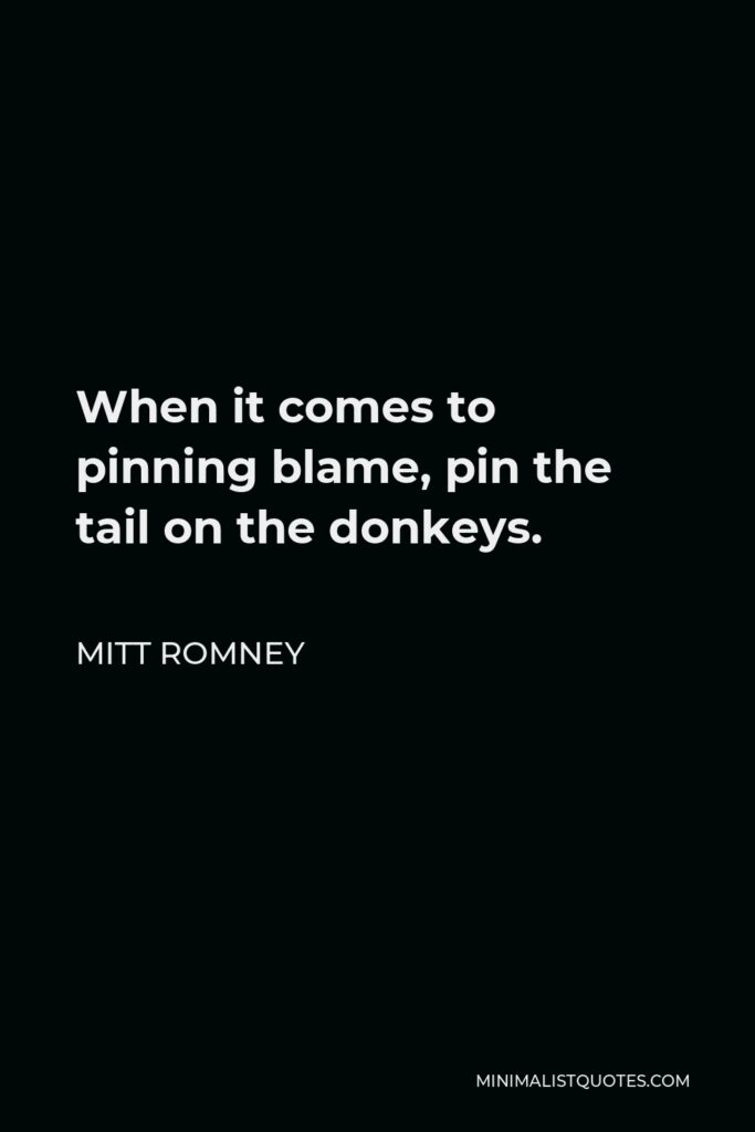Mitt Romney Quote - When it comes to pinning blame, pin the tail on the donkeys.