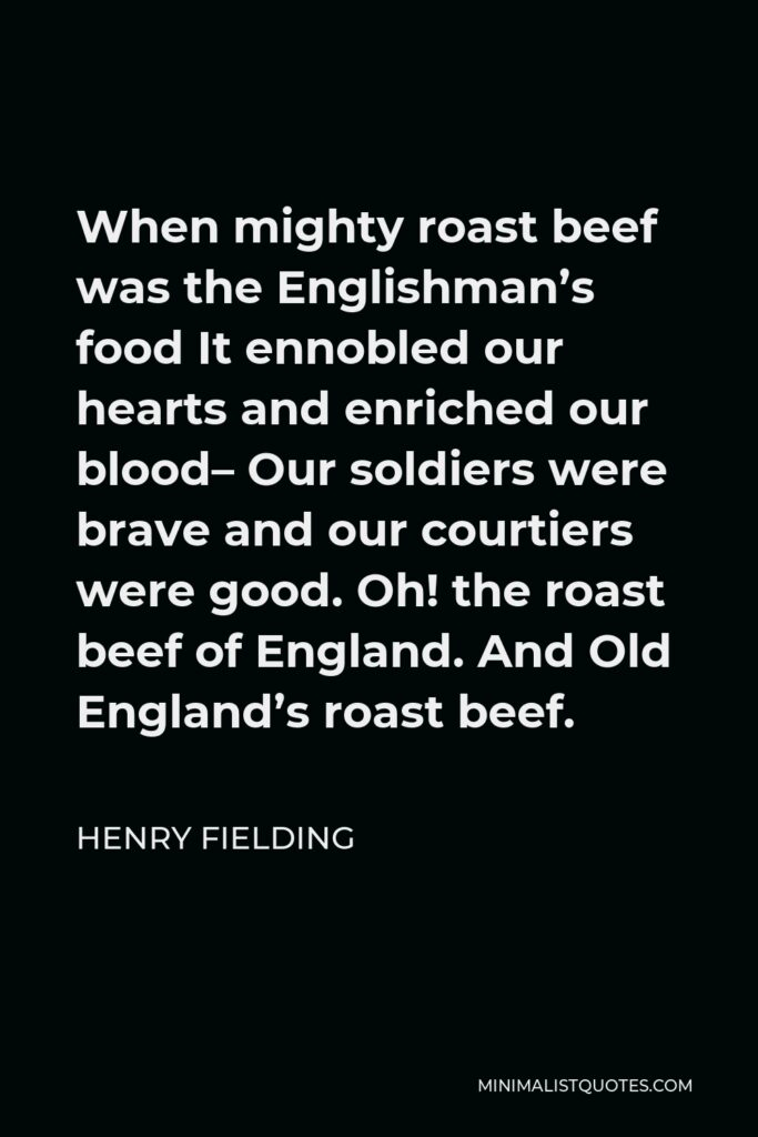 Henry Fielding Quote - When mighty roast beef was the Englishman's food It ennobled our hearts and enriched our blood– Our soldiers were brave and our courtiers were good. Oh! the roast beef of England. And Old England's roast beef.