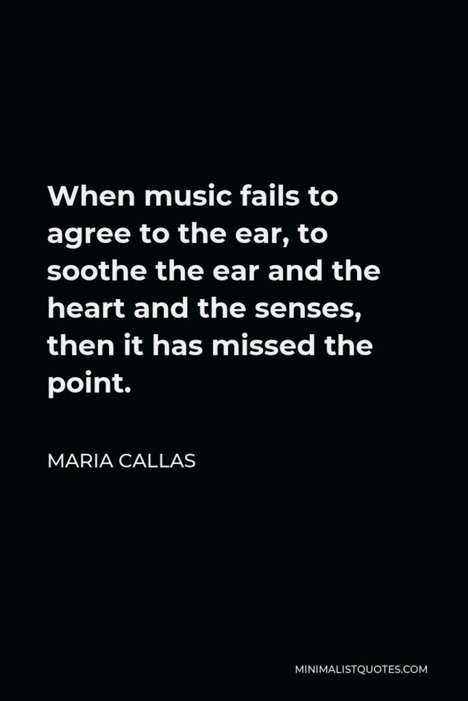 Maria Callas Quote - When music fails to agree to the ear, to soothe the ear and the heart and the senses, then it has missed the point.