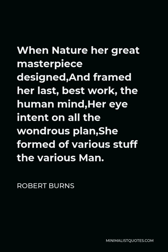 Robert Burns Quote - When Nature her great masterpiece designed,And framed her last, best work, the human mind,Her eye intent on all the wondrous plan,She formed of various stuff the various Man.