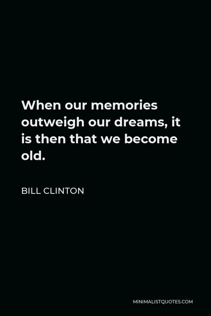 Bill Clinton Quote - When our memories outweigh our dreams, it is then that we become old.