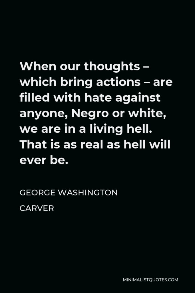 George Washington Carver Quote - When our thoughts – which bring actions – are filled with hate against anyone, Negro or white, we are in a living hell. That is as real as hell will ever be.