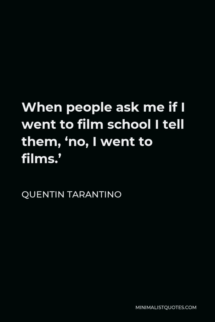 Quentin Tarantino Quote - When people ask me if I went to film school I tell them, 'no, I went to films.'