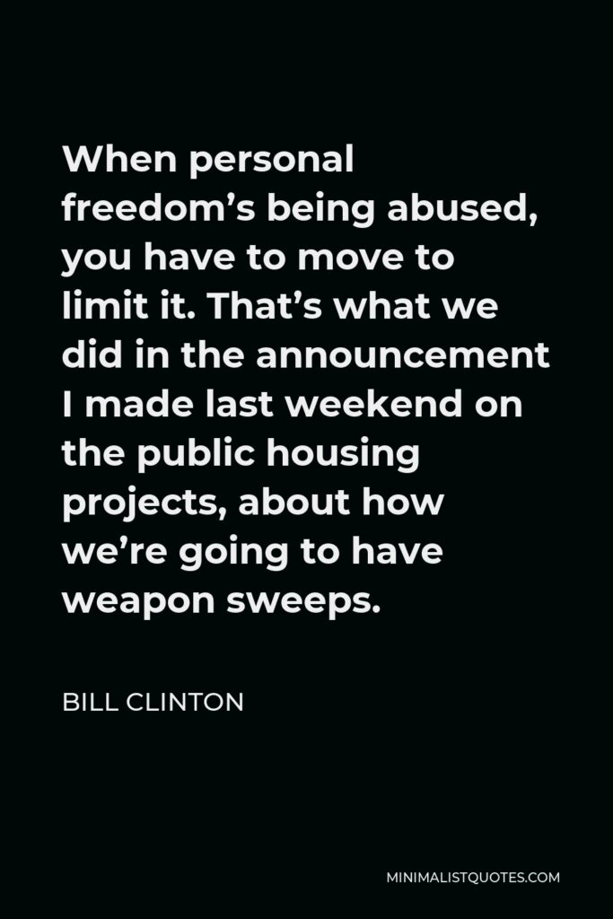 Bill Clinton Quote - When personal freedom's being abused, you have to move to limit it. That's what we did in the announcement I made last weekend on the public housing projects, about how we're going to have weapon sweeps.