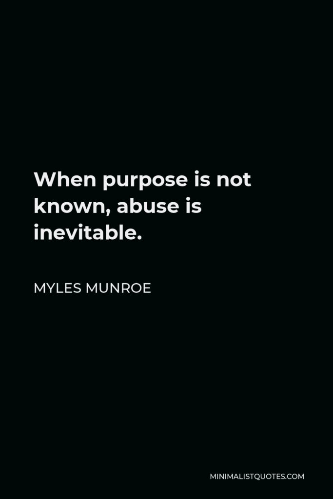 Myles Munroe Quote - When purpose is not known, abuse is inevitable.