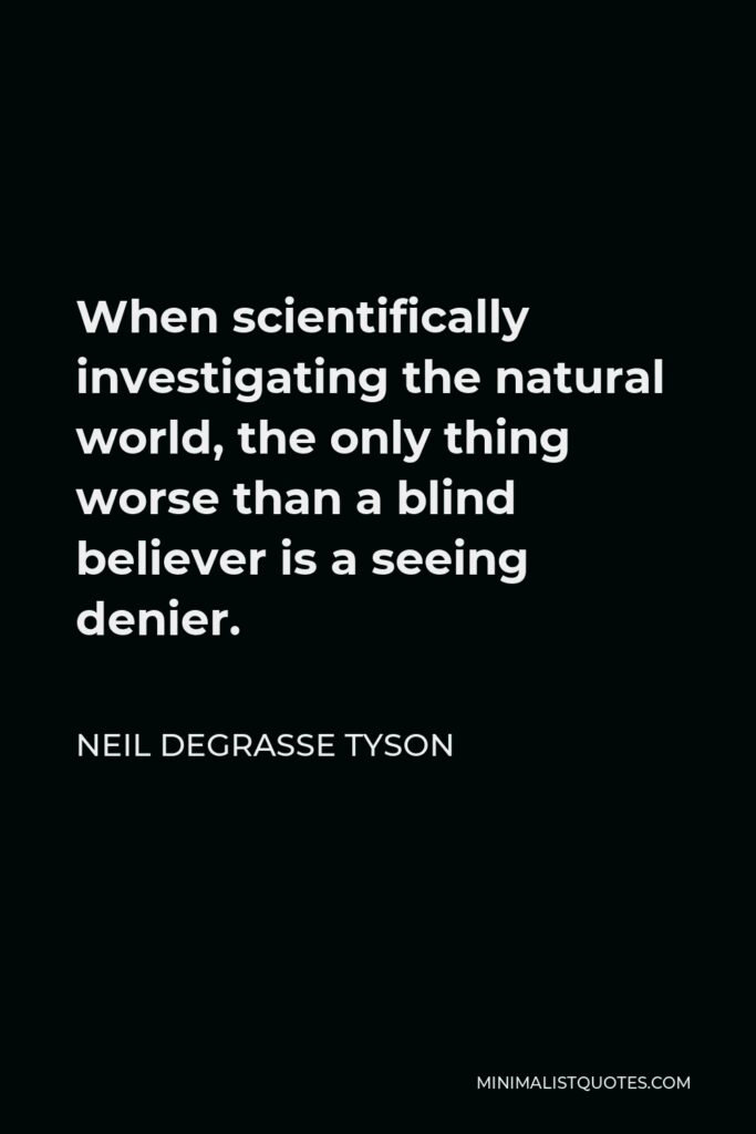 Neil deGrasse Tyson Quote - When scientifically investigating the natural world, the only thing worse than a blind believer is a seeing denier.