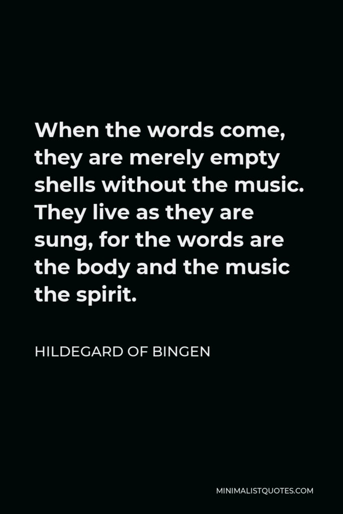 Hildegard of Bingen Quote - When the words come, they are merely empty shells without the music. They live as they are sung, for the words are the body and the music the spirit.