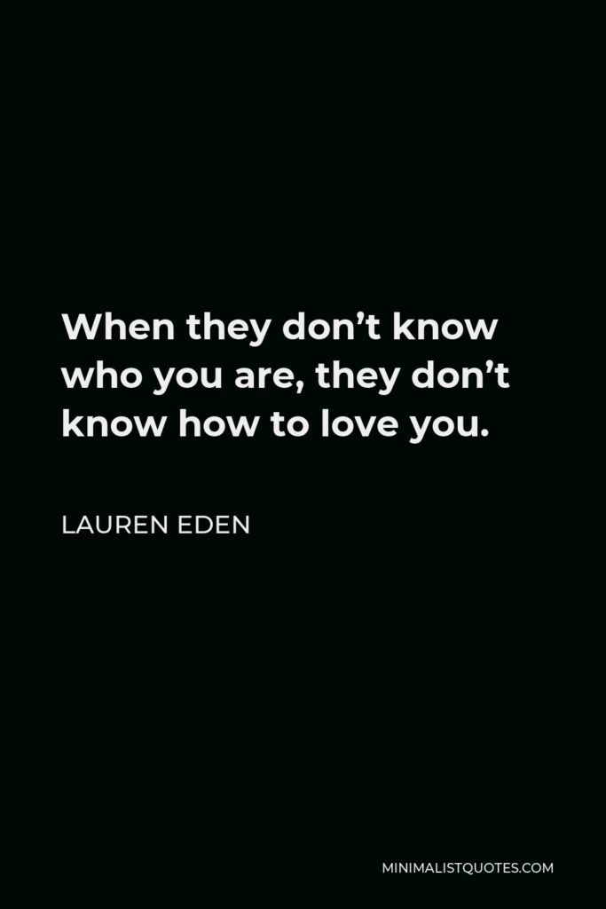 Lauren Eden Quote - When they don't know who you are, they don't know how to love you.