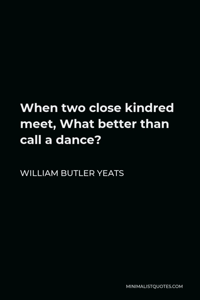 William Butler Yeats Quote - When two close kindred meet, What better than call a dance?