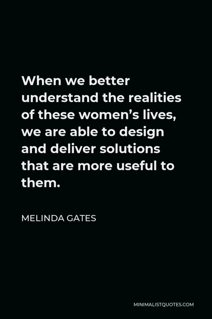 Melinda Gates Quote - When we better understand the realities of these women's lives, we are able to design and deliver solutions that are more useful to them.