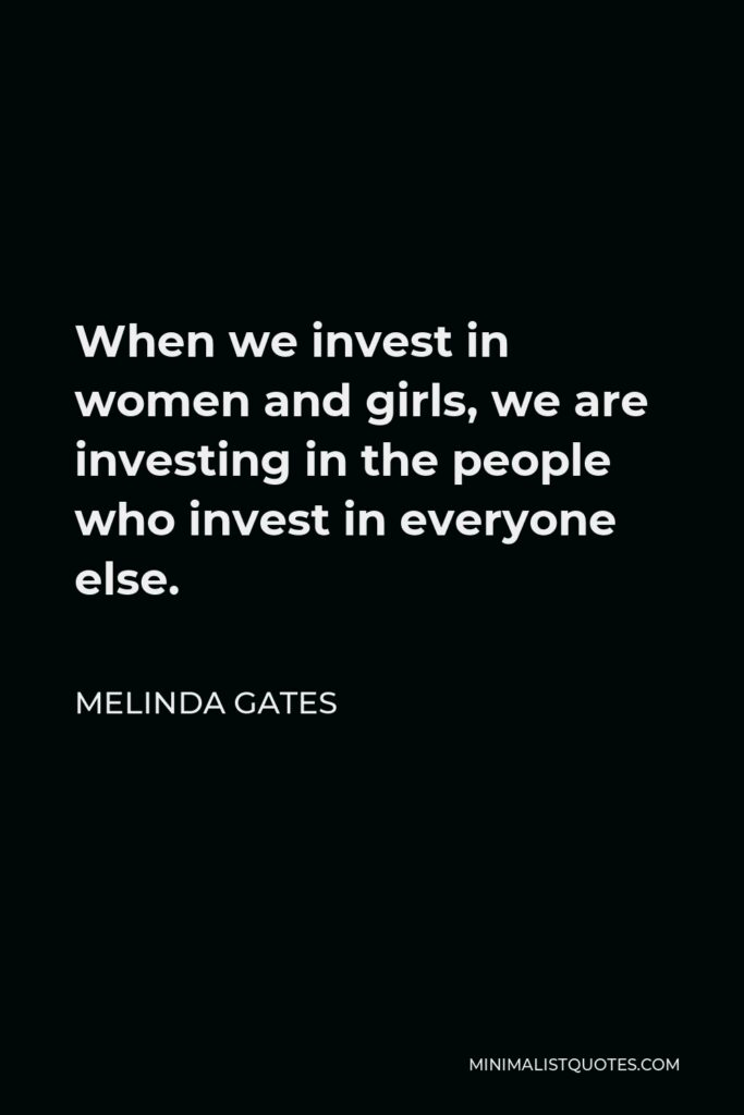 Melinda Gates Quote - When we invest in women and girls, we are investing in the people who invest in everyone else.