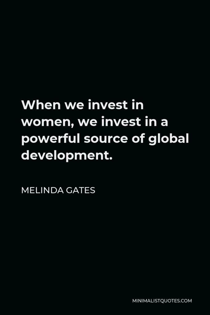 Melinda Gates Quote - When we invest in women, we invest in a powerful source of global development.
