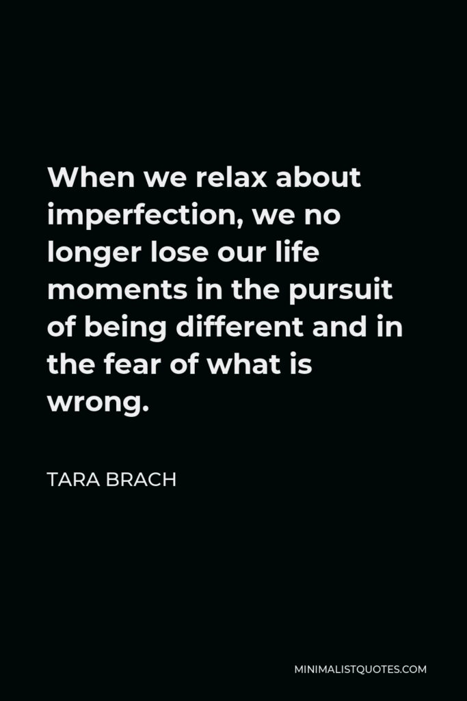Tara Brach Quote - When we relax about imperfection, we no longer lose our life moments in the pursuit of being different and in the fear of what is wrong.