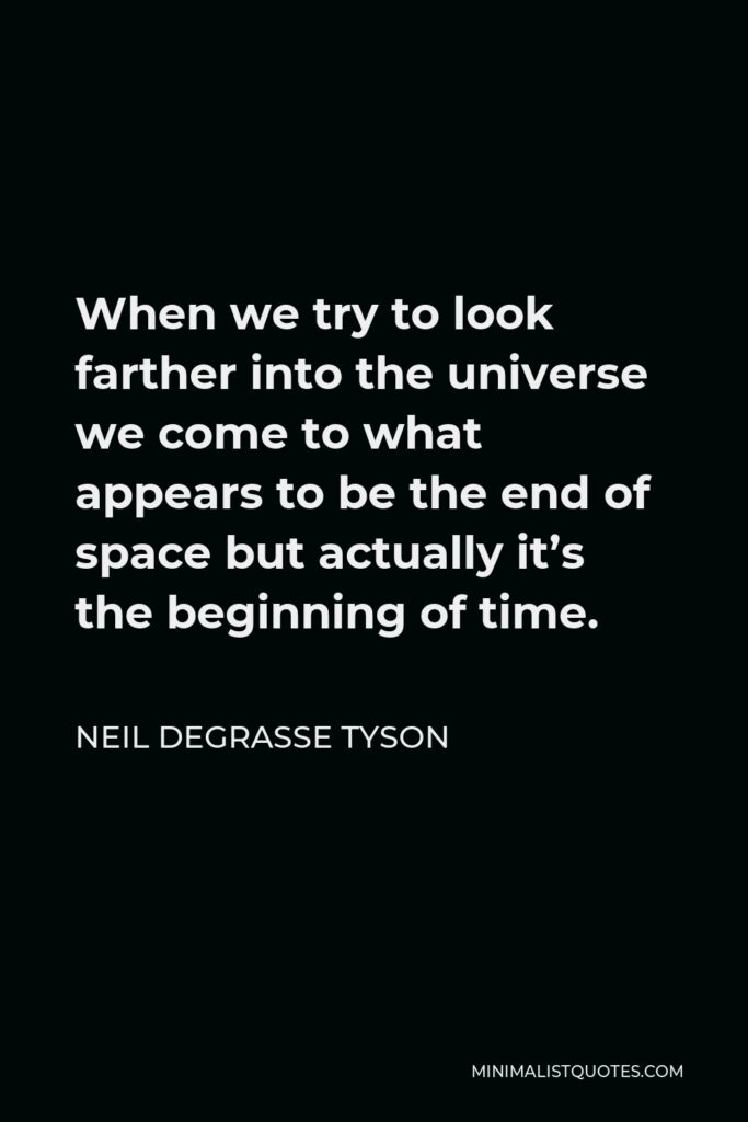 Neil deGrasse Tyson Quote - When we try to look farther into the universe we come to what appears to be the end of space but actually it's the beginning of time.