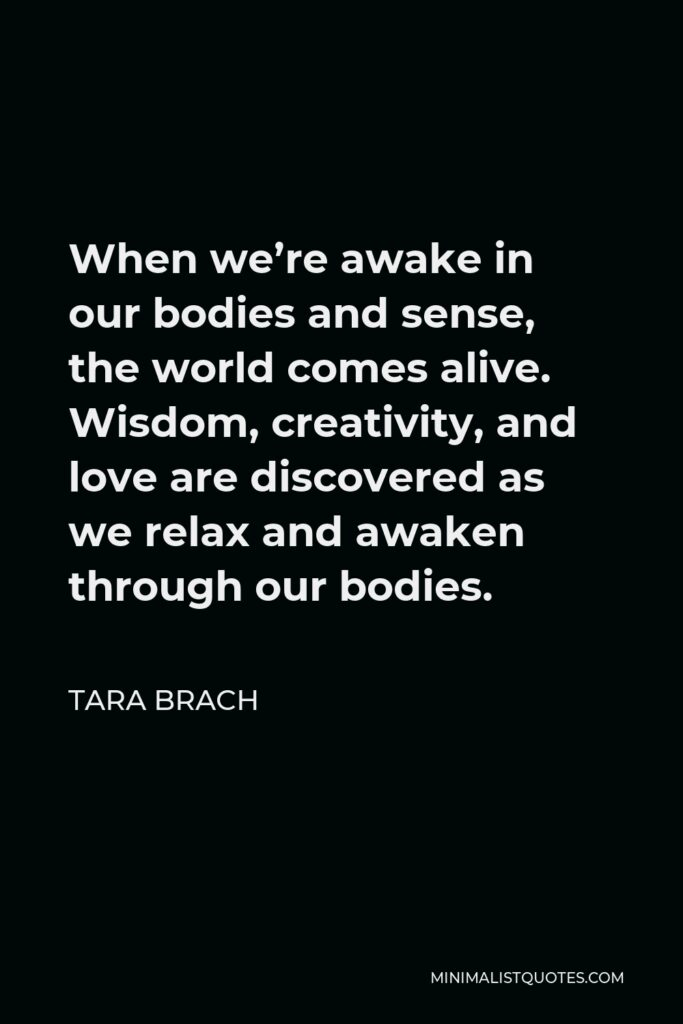 Tara Brach Quote - When we're awake in our bodies and sense, the world comes alive. Wisdom, creativity, and love are discovered as we relax and awaken through our bodies.