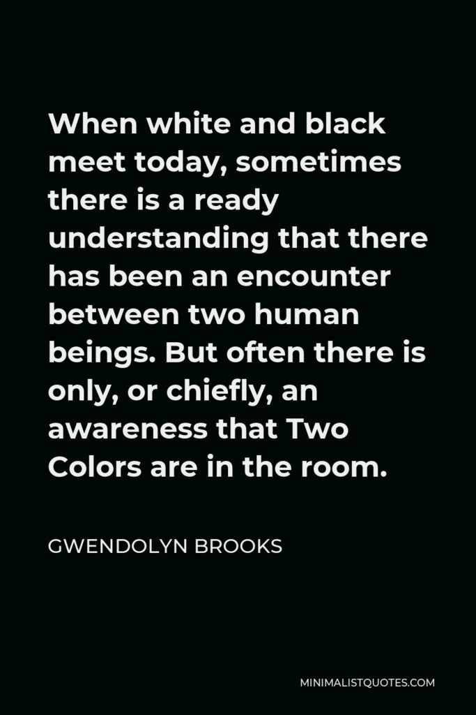 Gwendolyn Brooks Quote - When white and black meet today, sometimes there is a ready understanding that there has been an encounter between two human beings. But often there is only, or chiefly, an awareness that Two Colors are in the room.