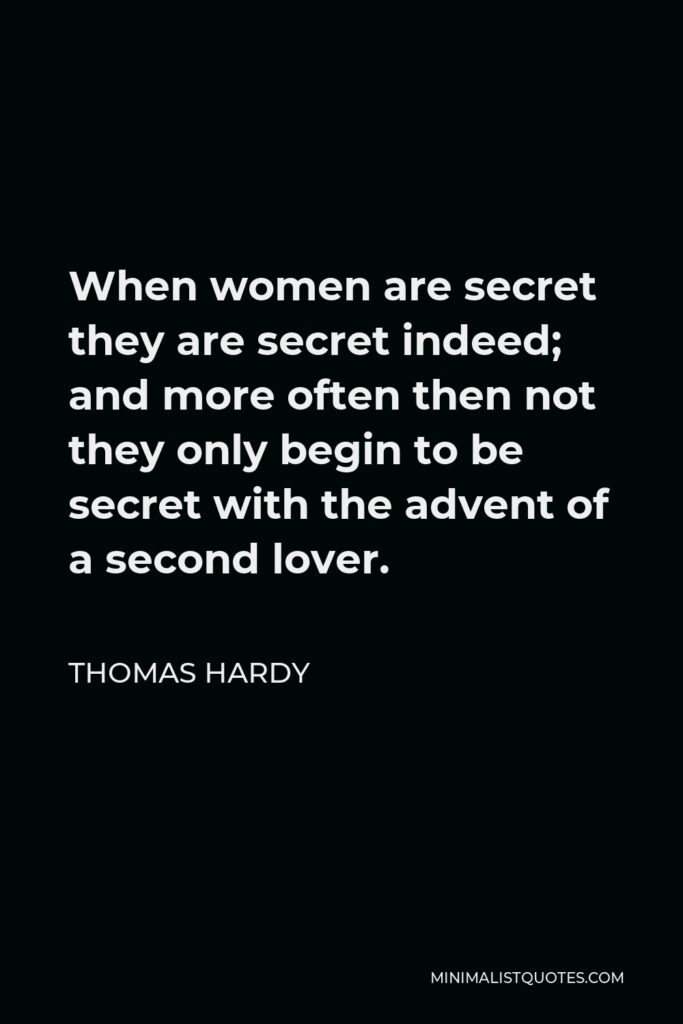 Thomas Hardy Quote - When women are secret they are secret indeed; and more often then not they only begin to be secret with the advent of a second lover.