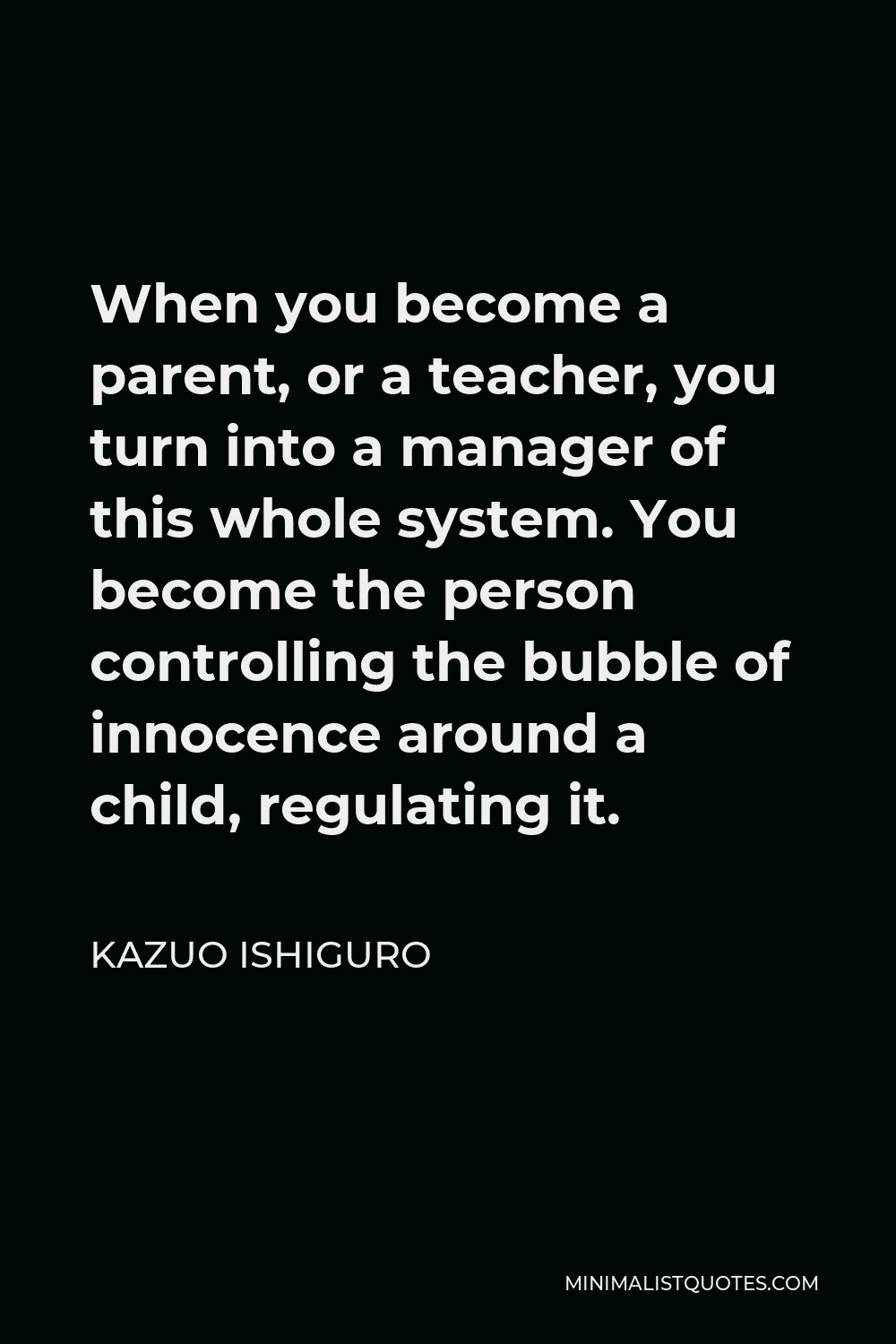 Kazuo Ishiguro Quote - When you become a parent, or a teacher, you turn into a manager of this whole system. You become the person controlling the bubble of innocence around a child, regulating it.