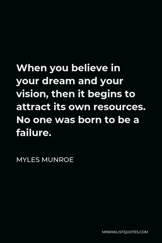 Myles Munroe Quote - When you believe in your dream and your vision, then it begins to attract its own resources. No one was born to be a failure.