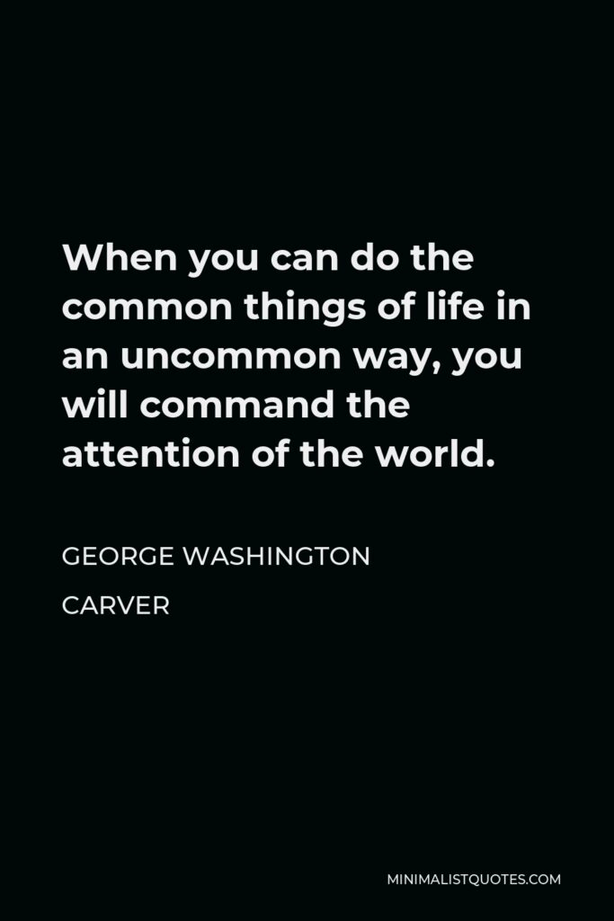 George Washington Carver Quote - When you can do the common things of life in an uncommon way, you will command the attention of the world.