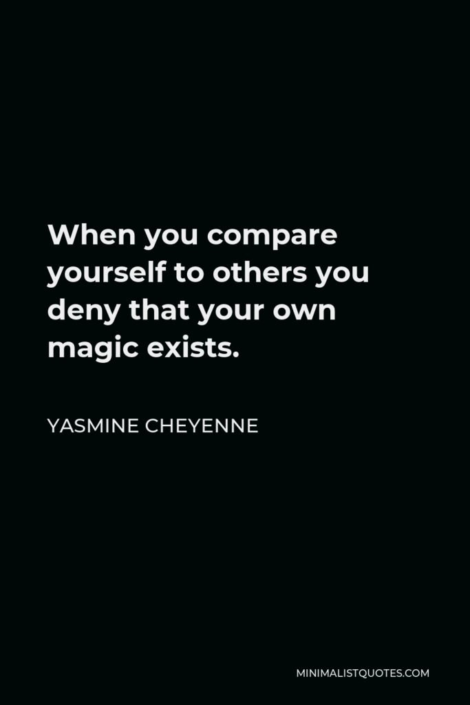 Yasmine Cheyenne Quote - When you compare yourself to others you deny that your own magic exists.