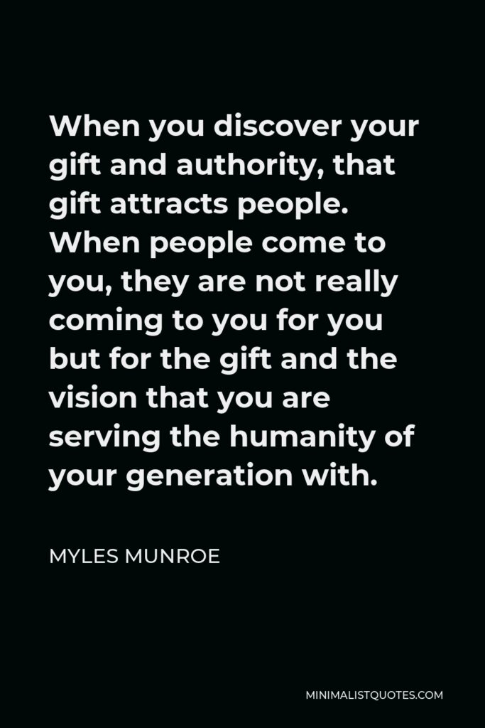 Myles Munroe Quote - When you discover your gift and authority, that gift attracts people. When people come to you, they are not really coming to you for you but for the gift and the vision that you are serving the humanity of your generation with.