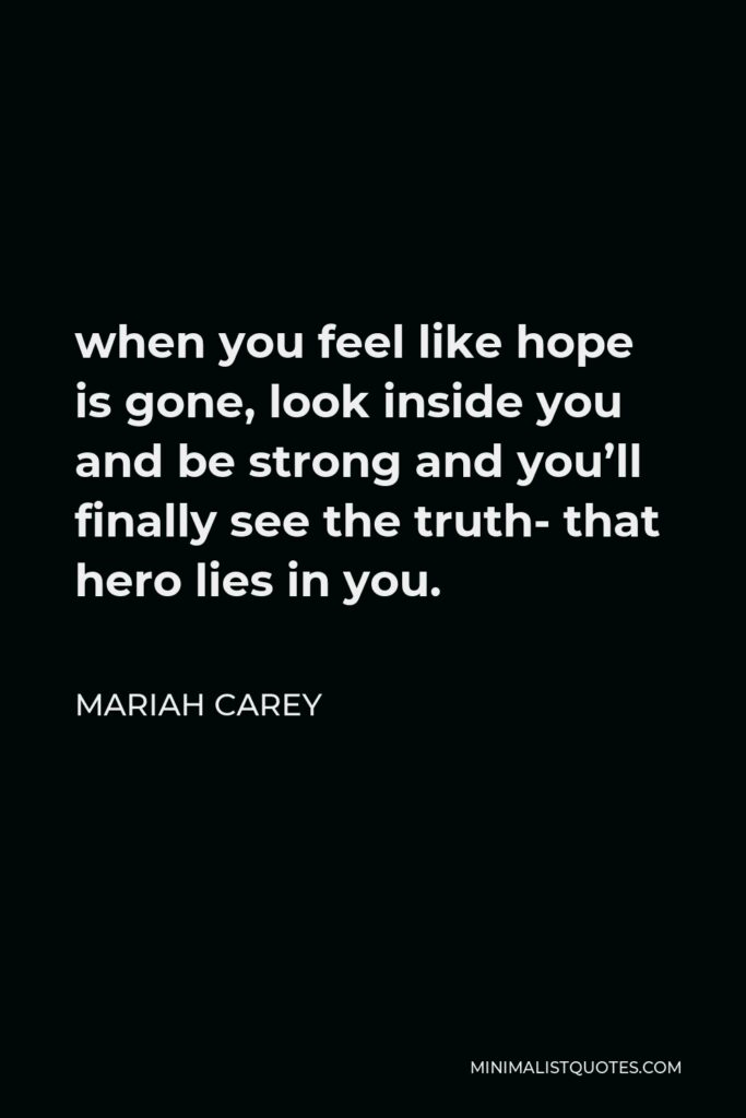 Mariah Carey Quote - when you feel like hope is gone, look inside you and be strong and you'll finally see the truth- that hero lies in you.
