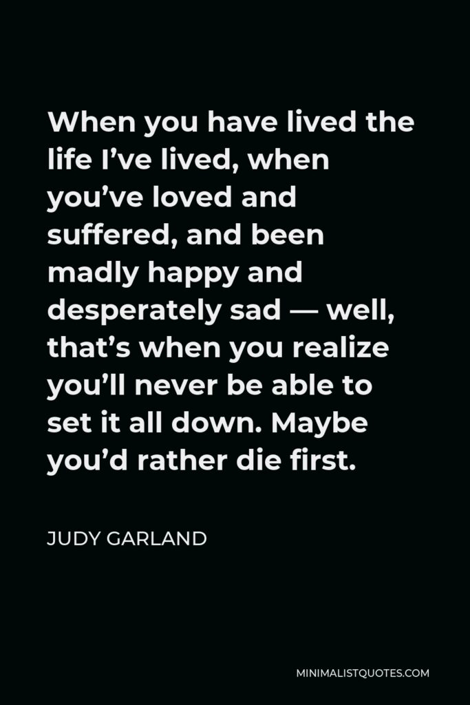 Judy Garland Quote - When you have lived the life I've lived, when you've loved and suffered, and been madly happy and desperately sad — well, that's when you realize you'll never be able to set it all down. Maybe you'd rather die first.