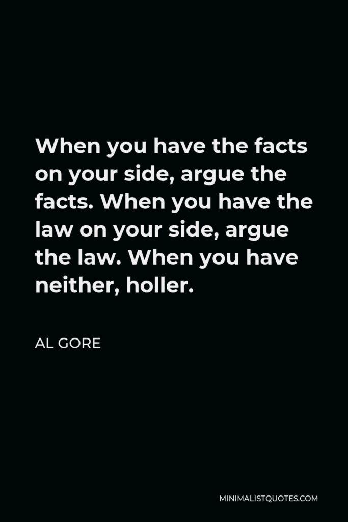 Al Gore Quote - When you have the facts on your side, argue the facts. When you have the law on your side, argue the law. When you have neither, holler.