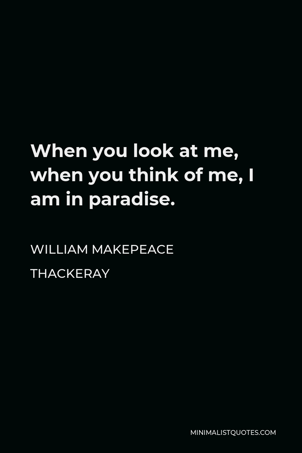 William Makepeace Thackeray Quote - When you look at me, when you think of me, I am in paradise.