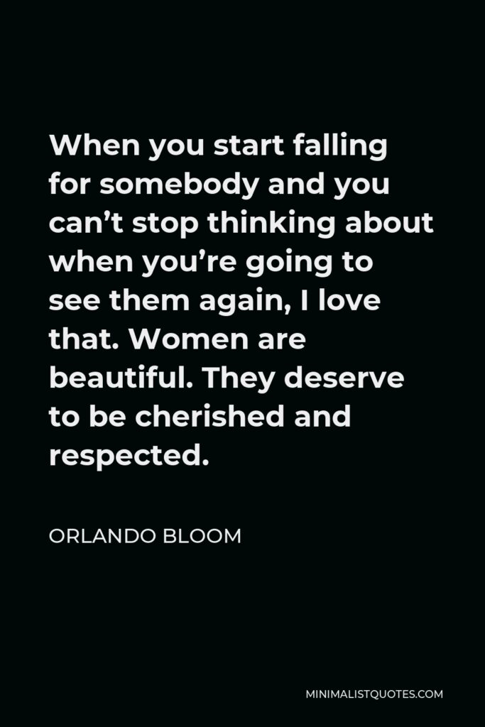 Orlando Bloom Quote - When you start falling for somebody and you can't stop thinking about when you're going to see them again, I love that. Women are beautiful. They deserve to be cherished and respected.