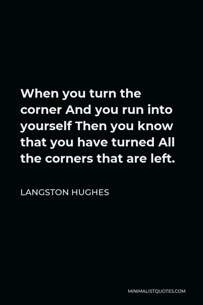 Langston Hughes Quote - When you turn the corner And you run into yourself Then you know that you have turned All the corners that are left.