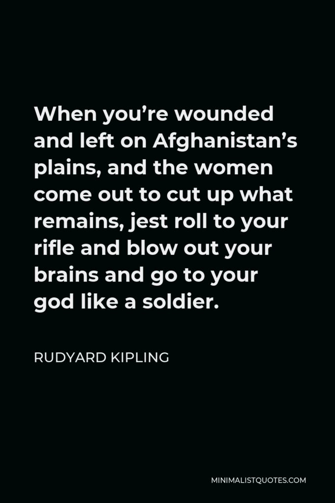 Rudyard Kipling Quote - When you're wounded and left on Afghanistan's plains, and the women come out to cut up what remains, jest roll to your rifle and blow out your brains and go to your god like a soldier.