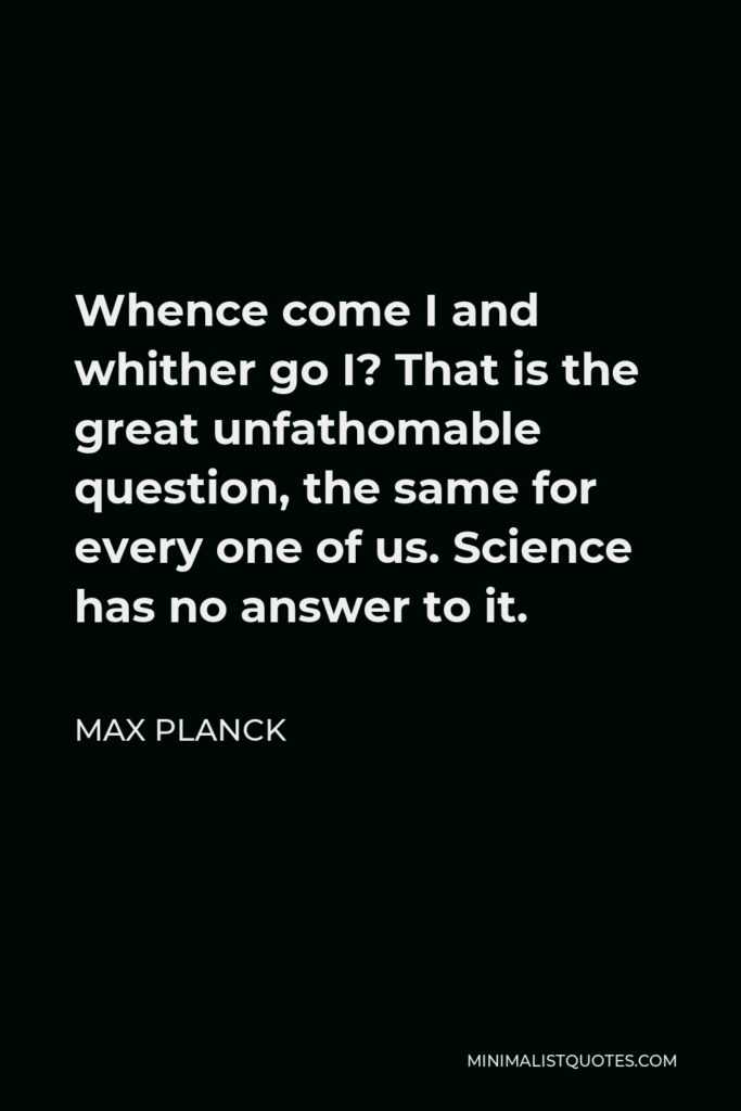 Max Planck Quote - Whence come I and whither go I? That is the great unfathomable question, the same for every one of us. Science has no answer to it.