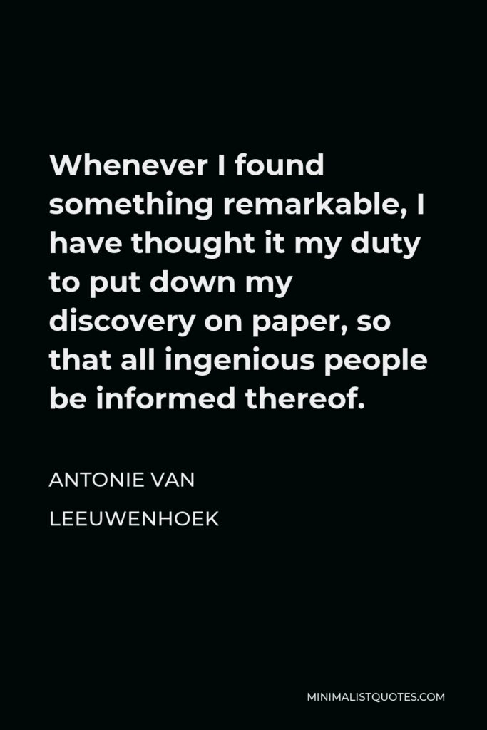 Antonie van Leeuwenhoek Quote - Whenever I found something remarkable, I have thought it my duty to put down my discovery on paper, so that all ingenious people be informed thereof.