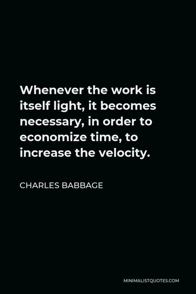 Charles Babbage Quote - Whenever the work is itself light, it becomes necessary, in order to economize time, to increase the velocity.
