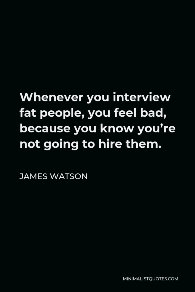 James Watson Quote - Whenever you interview fat people, you feel bad, because you know you're not going to hire them.
