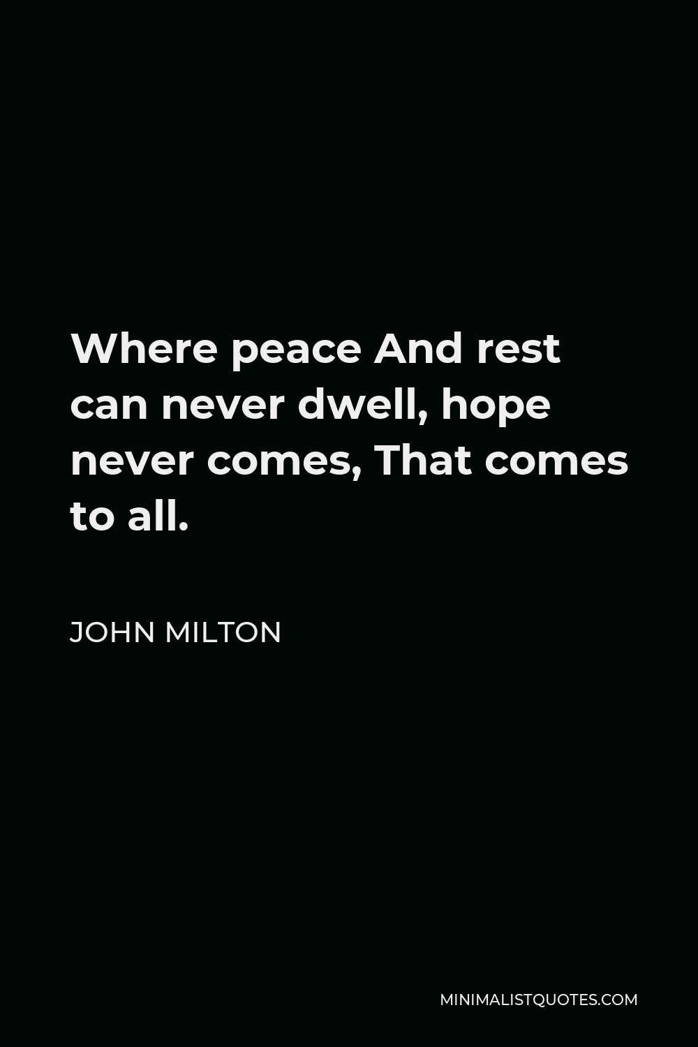 John Milton Quote - Where peace And rest can never dwell, hope never comes, That comes to all.