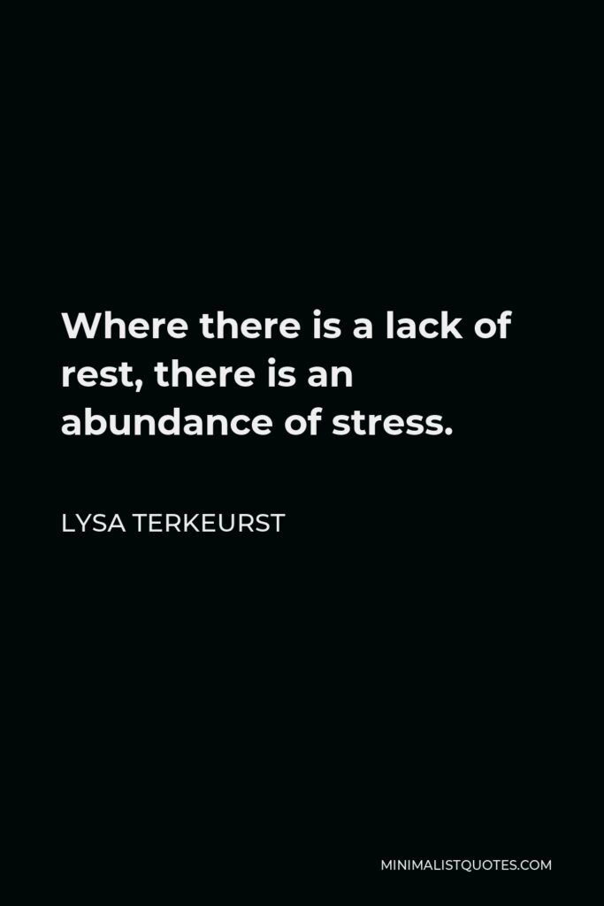 Lysa TerKeurst Quote - Where there is a lack of rest, there is an abundance of stress.