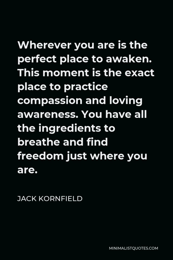 Jack Kornfield Quote - Wherever you are is the perfect place to awaken. This moment is the exact place to practice compassion and loving awareness. You have all the ingredients to breathe and find freedom just where you are.
