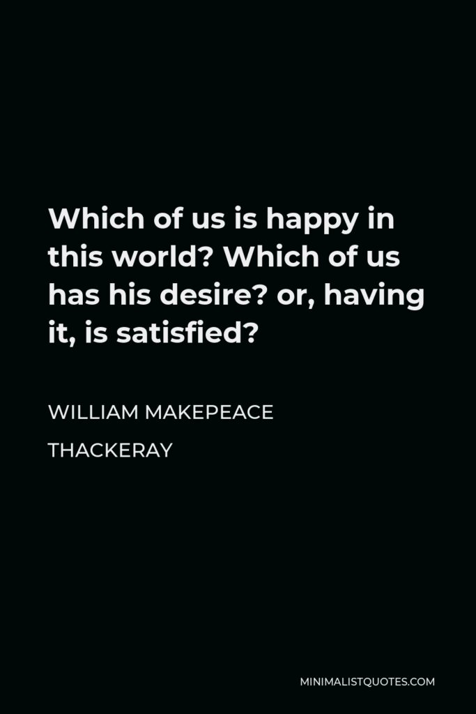 William Makepeace Thackeray Quote - Which of us is happy in this world? Which of us has his desire? or, having it, is satisfied?