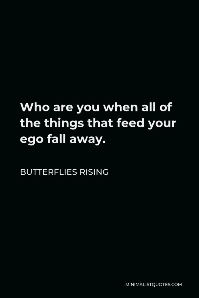 Butterflies Rising Quote - Who are you when all of the things that feed your ego fall away.