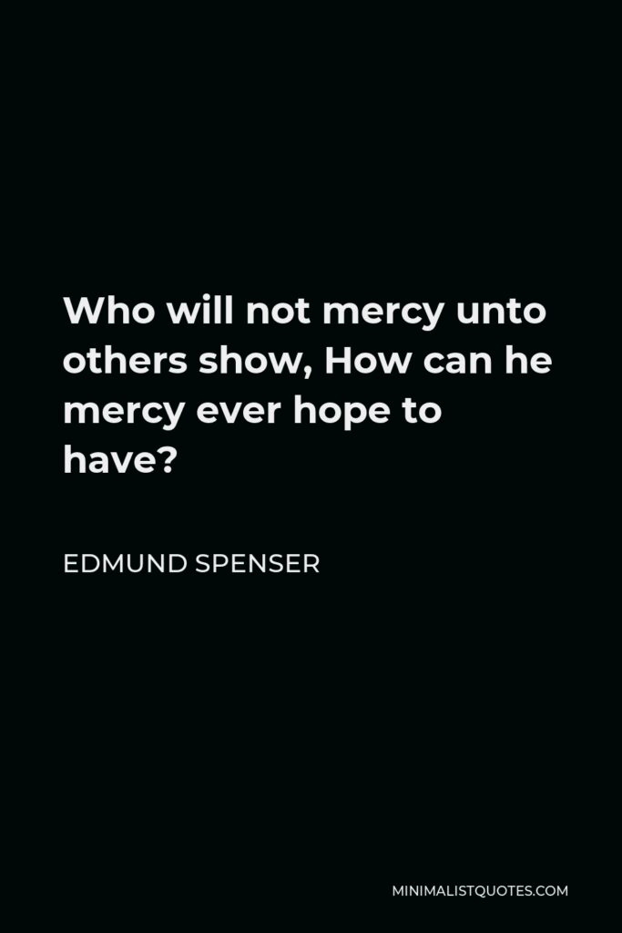 Edmund Spenser Quote - Who will not mercy unto others show, How can he mercy ever hope to have?