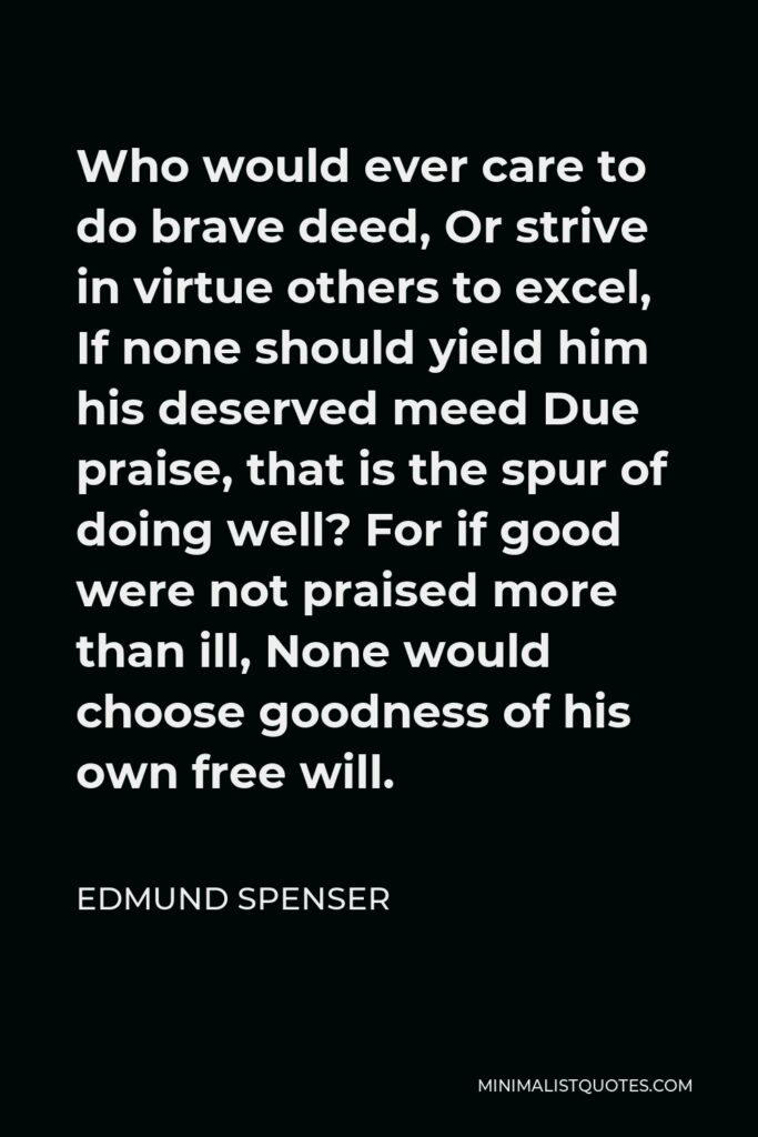 Edmund Spenser Quote - Who would ever care to do brave deed, Or strive in virtue others to excel, If none should yield him his deserved meed Due praise, that is the spur of doing well? For if good were not praised more than ill, None would choose goodness of his own free will.