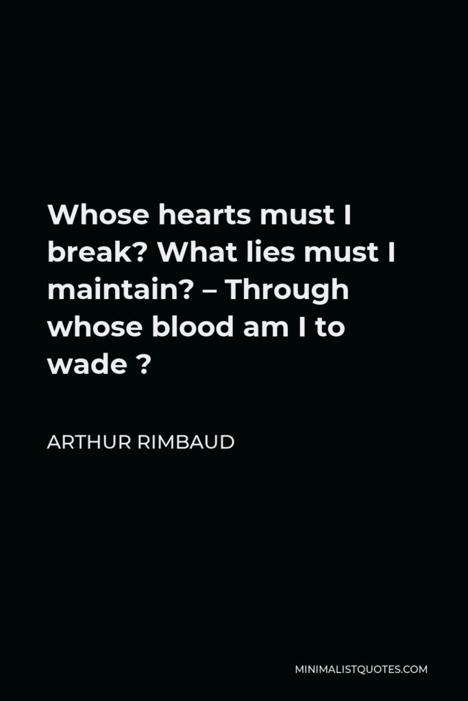 Arthur Rimbaud Quote - Whose hearts must I break? What lies must I maintain? – Through whose blood am I to wade ?