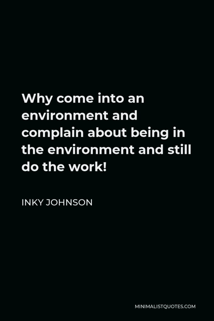 Inky Johnson Quote - Why come into an environment and complain about being in the environment and still do the work!