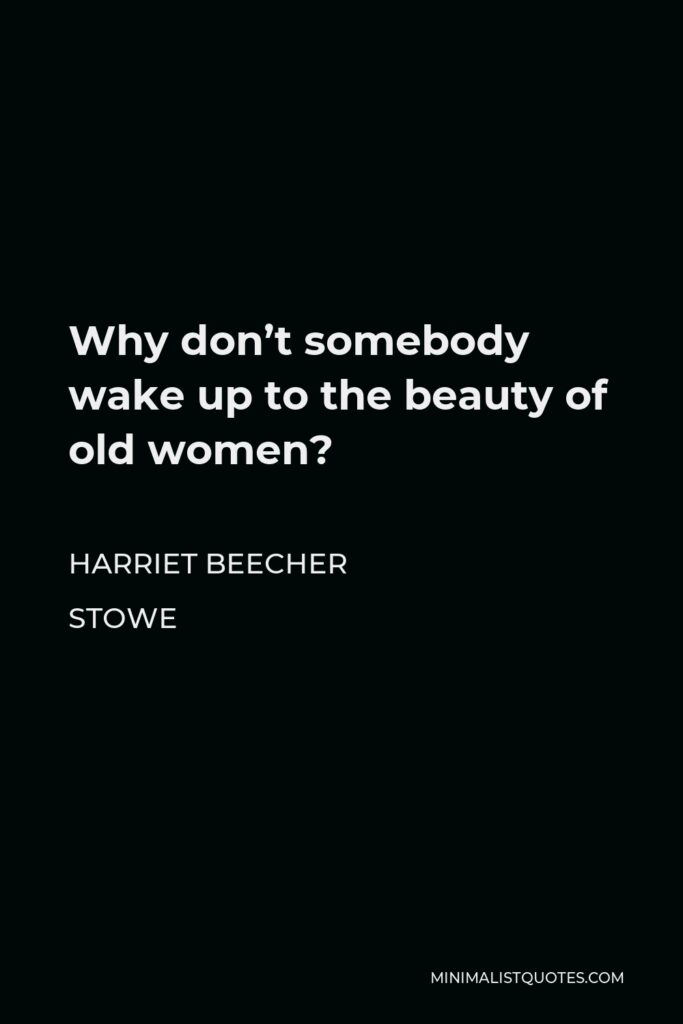 Harriet Beecher Stowe Quote - Why don't somebody wake up to the beauty of old women?